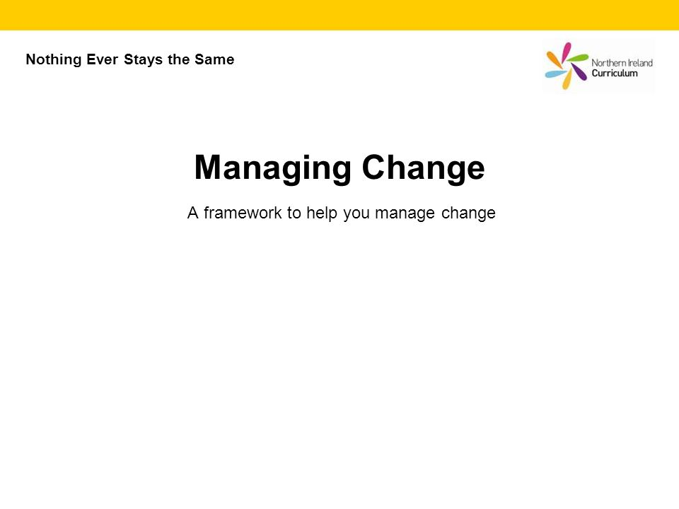 A framework to help you manage change Managing Change Nothing Ever Stays the Same