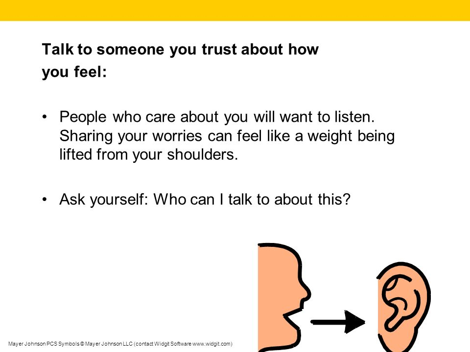 Talk to someone you trust about how you feel: People who care about you will want to listen.