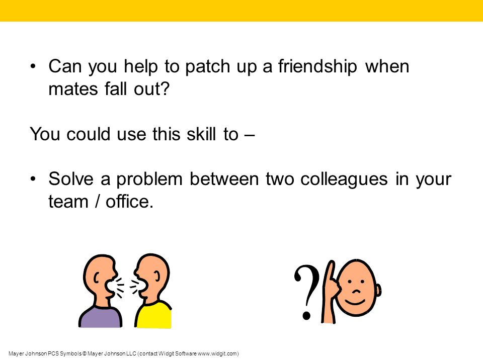 Mayer Johnson PCS Symbols © Mayer Johnson LLC (contact Widgit Software www.widgit.com) Can you help to patch up a friendship when mates fall out.