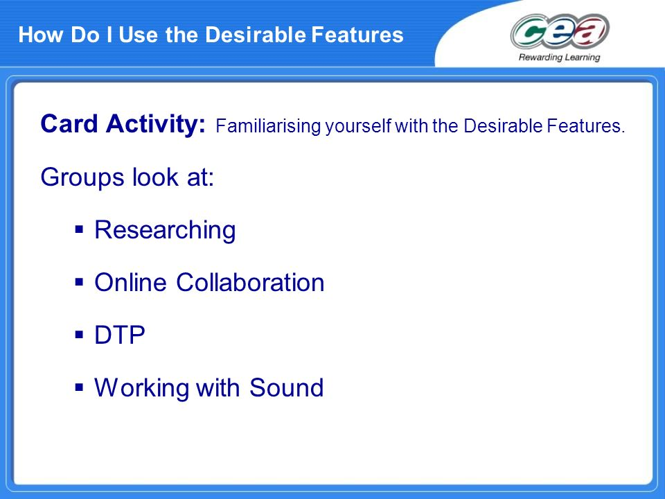How Do I Use the Desirable Features Card Activity: Familiarising yourself with the Desirable Features. Groups look at: Researching Online Collaboratio