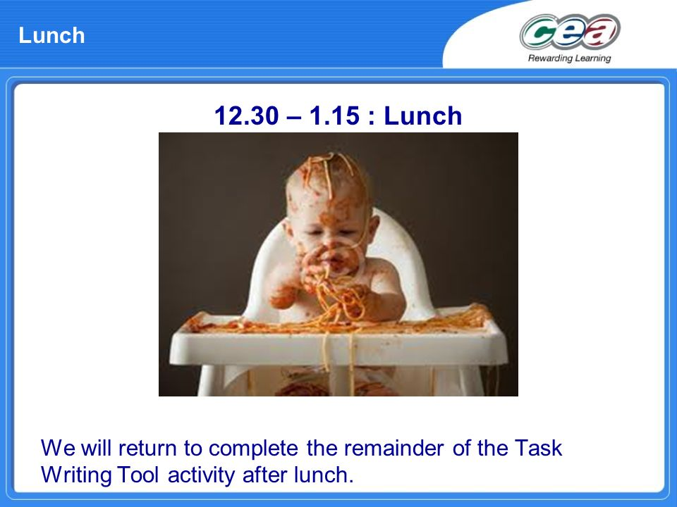 Lunch 12.30 – 1.15 : Lunch We will return to complete the remainder of the Task Writing Tool activity after lunch.