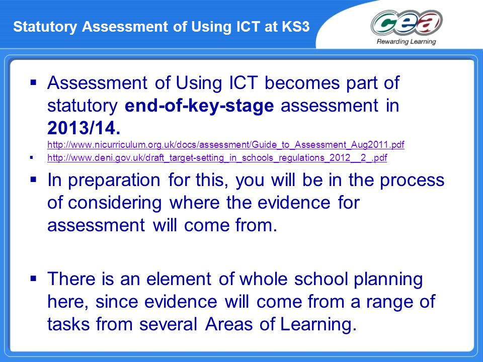 Assessment of Using ICT becomes part of statutory end-of-key-stage assessment in 2013/14. http://www.nicurriculum.org.uk/docs/assessment/Guide_to_Asse