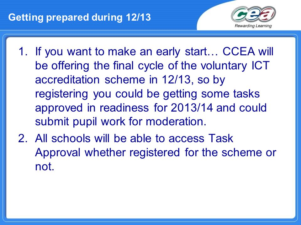 1.If you want to make an early start… CCEA will be offering the final cycle of the voluntary ICT accreditation scheme in 12/13, so by registering you
