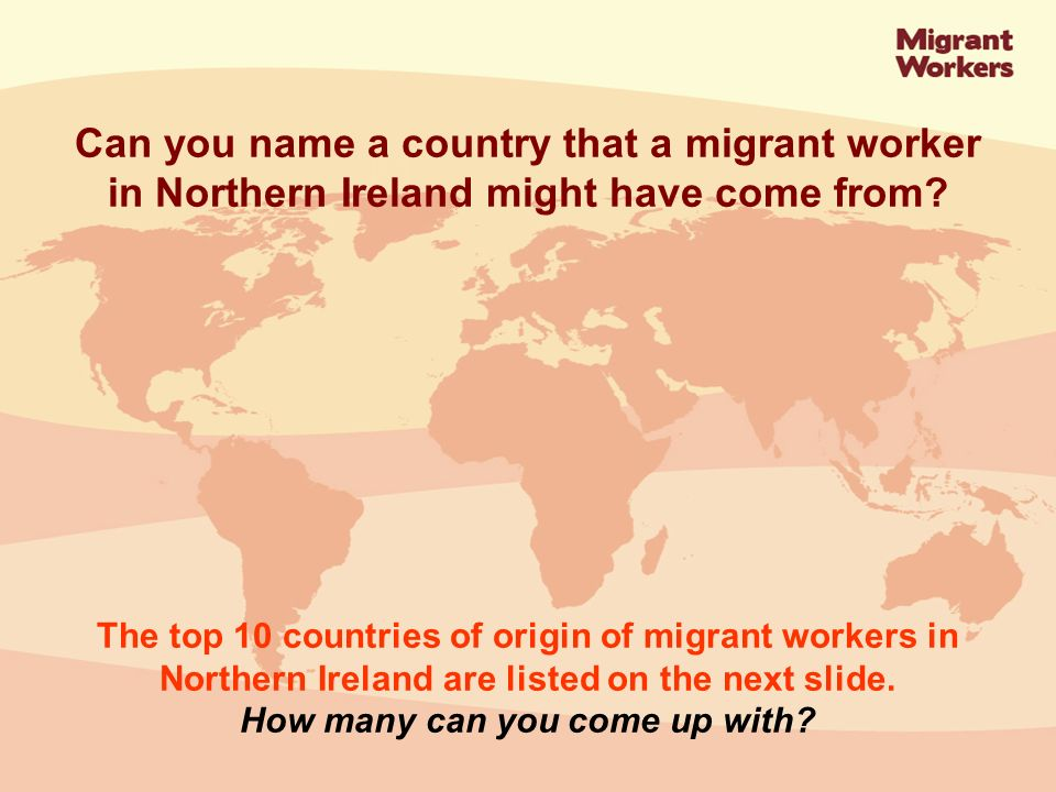 Poland12,020 Lithuania4,987 Portugal3,605 Slovakia3,469 India2,486 Philippines1,524 Latvia1,358 Czech Republic1,338 China1,317 Ukraine867 Top 10 countries of origin of migrant workers to Northern Ireland 2003-2006