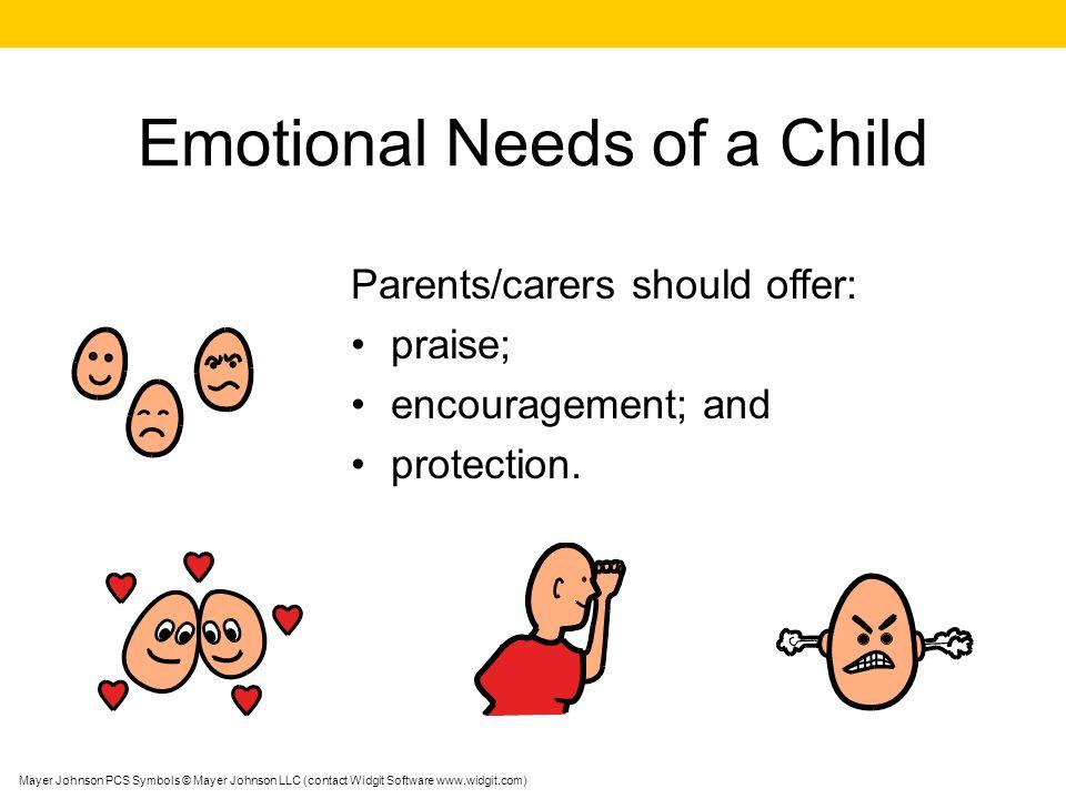 Emotional Needs of a Child Parents/carers should offer: praise; encouragement; and protection. Mayer Johnson PCS Symbols © Mayer Johnson LLC (contact