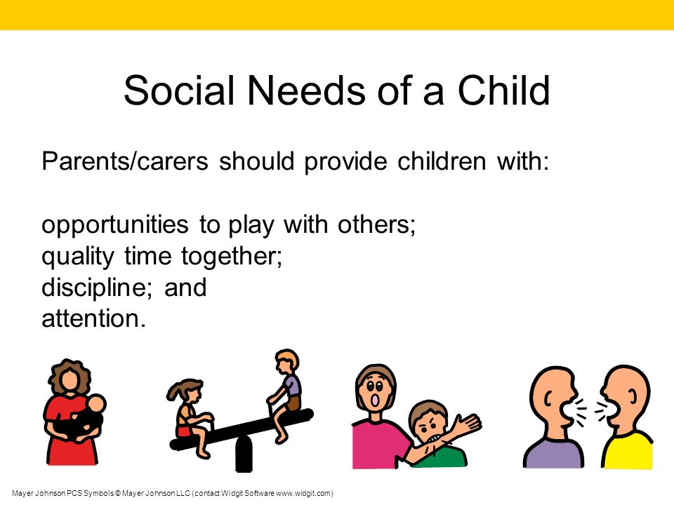 Social Needs of a Child Parents/carers should provide children with: opportunities to play with others; quality time together; discipline; and attenti
