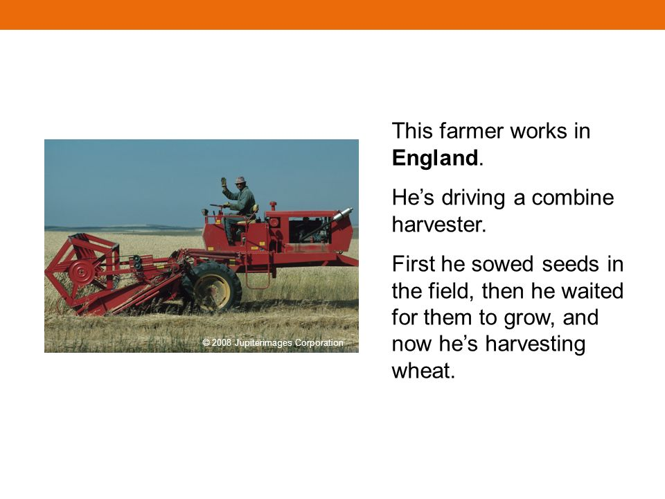 This farmer works in England. Hes driving a combine harvester.