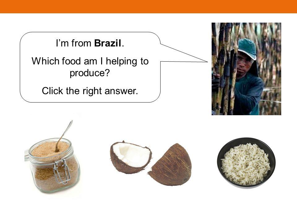 Im from Brazil. Which food am I helping to produce Click the right answer.