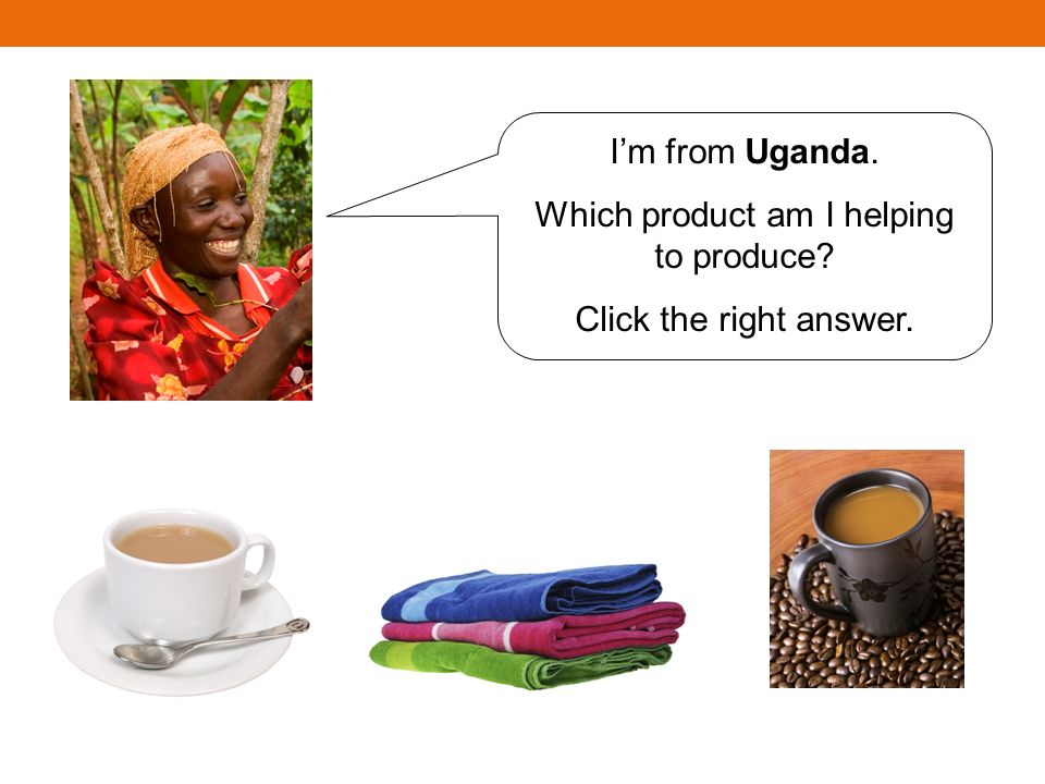 Im from Uganda. Which product am I helping to produce? Click the right answer.