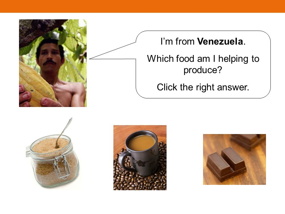 Im from Venezuela. Which food am I helping to produce Click the right answer.