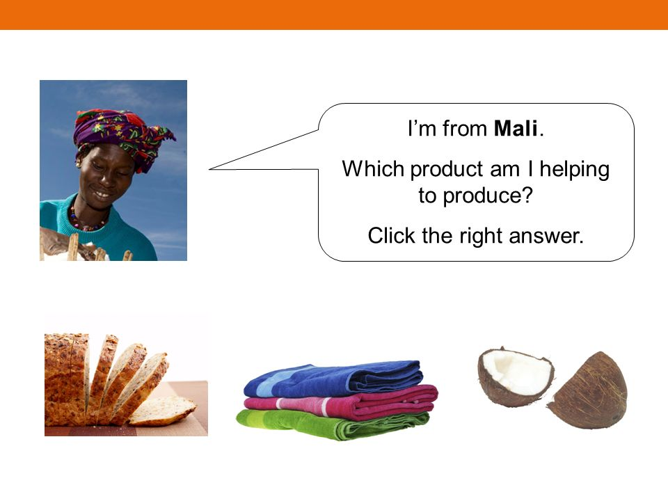 Im from Mali. Which product am I helping to produce Click the right answer.
