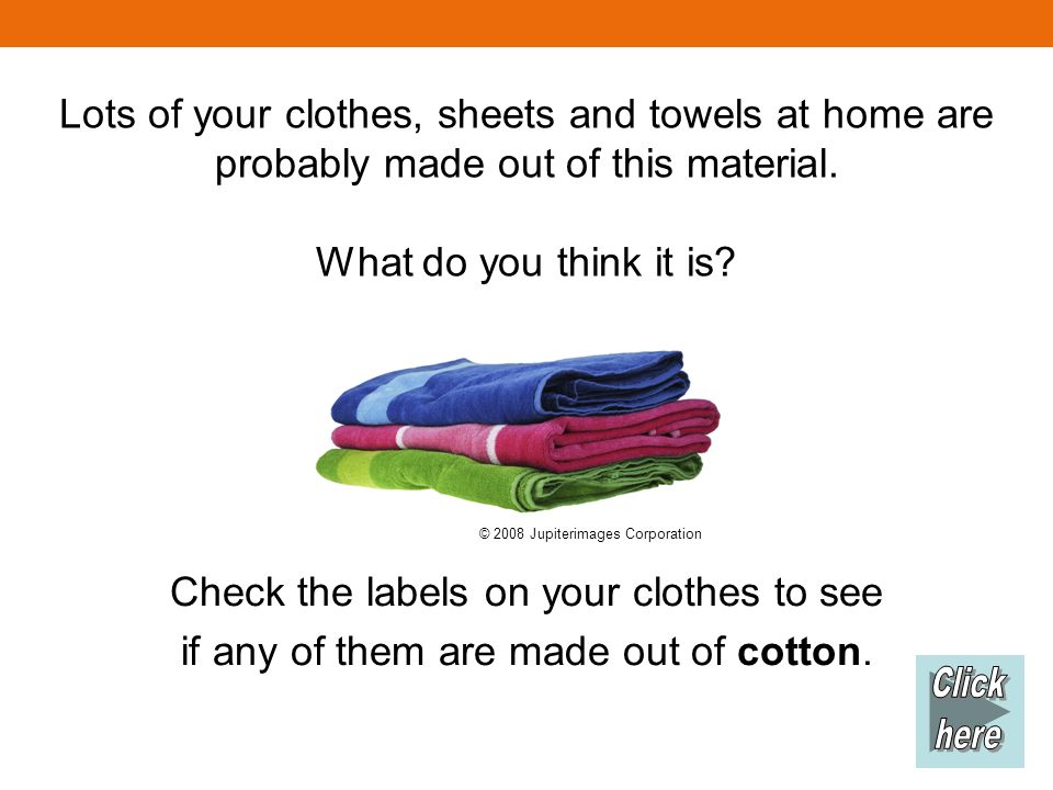 Lots of your clothes, sheets and towels at home are probably made out of this material. What do you think it is? Check the labels on your clothes to s