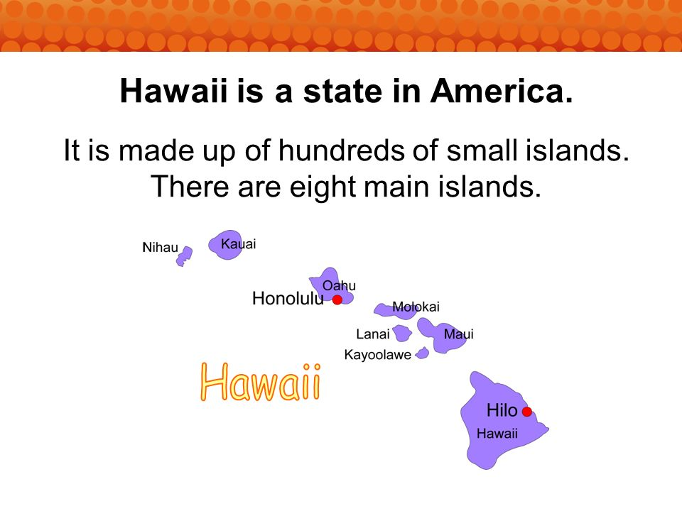Hawaii is a state in America. It is made up of hundreds of small islands.