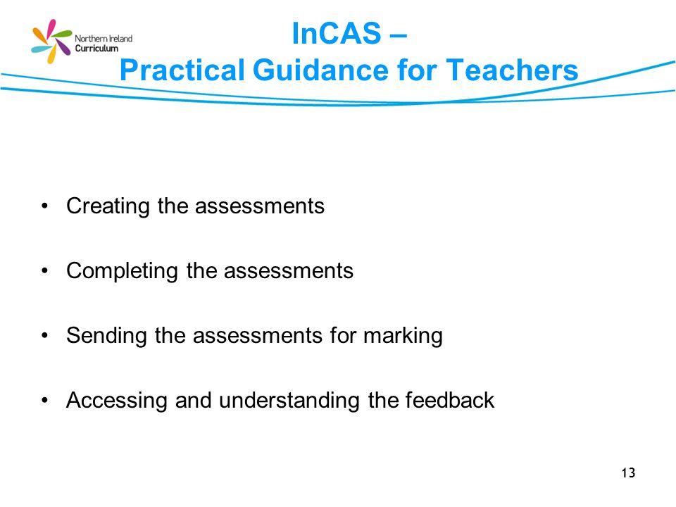 13 InCAS – Practical Guidance for Teachers Creating the assessments Completing the assessments Sending the assessments for marking Accessing and understanding the feedback