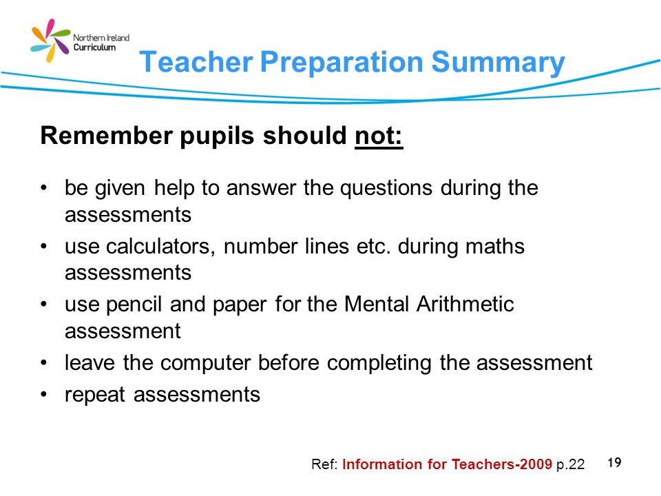 19 Teacher Preparation Summary Remember pupils should not: be given help to answer the questions during the assessments use calculators, number lines etc.