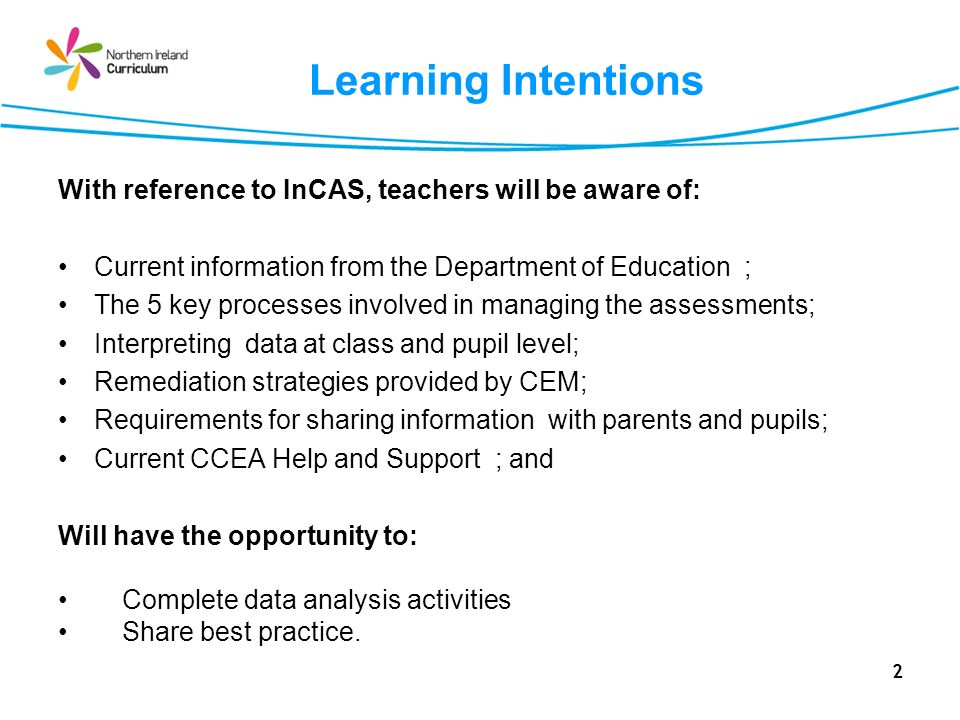 2 Learning Intentions With reference to InCAS, teachers will be aware of: Current information from the Department of Education ; The 5 key processes involved in managing the assessments; Interpreting data at class and pupil level; Remediation strategies provided by CEM; Requirements for sharing information with parents and pupils; Current CCEA Help and Support ; and Will have the opportunity to: Complete data analysis activities Share best practice.