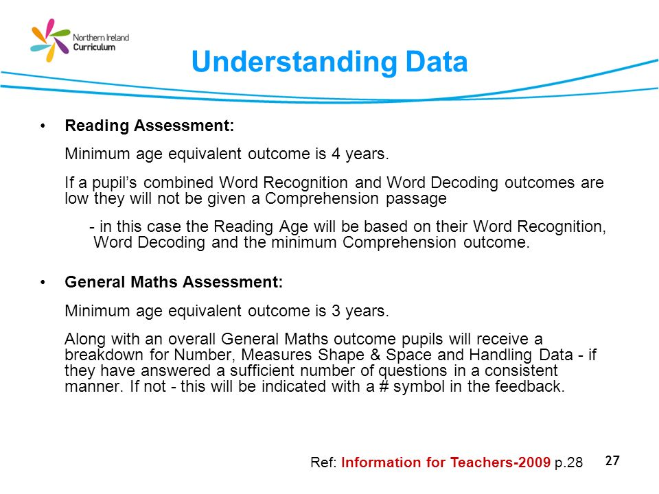 27 Understanding Data Reading Assessment: Minimum age equivalent outcome is 4 years. If a pupils combined Word Recognition and Word Decoding outcomes