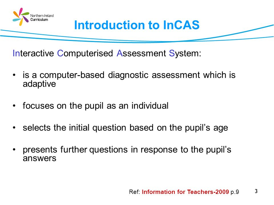 3 Introduction to InCAS Interactive Computerised Assessment System: is a computer-based diagnostic assessment which is adaptive focuses on the pupil as an individual selects the initial question based on the pupils age presents further questions in response to the pupils answers Ref: Information for Teachers-2009 p.9