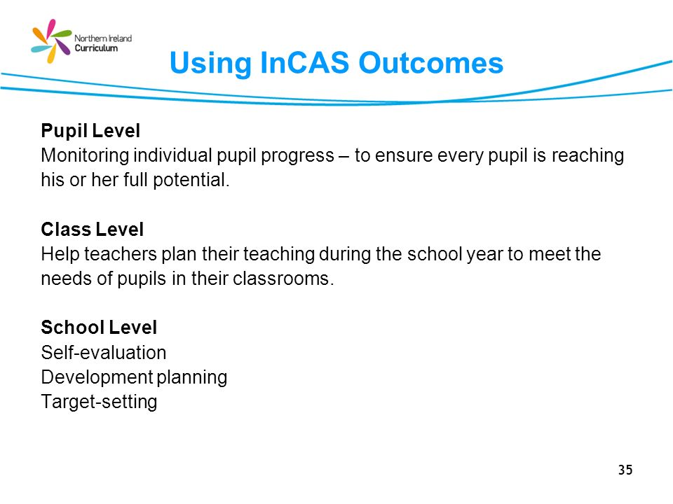 35 Using InCAS Outcomes Pupil Level Monitoring individual pupil progress – to ensure every pupil is reaching his or her full potential.
