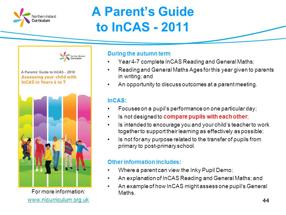 44 A Parents Guide to InCAS Insert a screen grab of the parent leaflet For more information:   During the autumn term Year 4-7 complete InCAS Reading and General Maths; Reading and General Maths Ages for this year given to parents in writing; and An opportunity to discuss outcomes at a parent meeting.