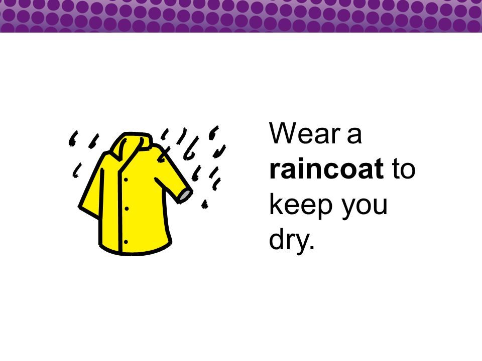 Wear a raincoat to keep you dry.
