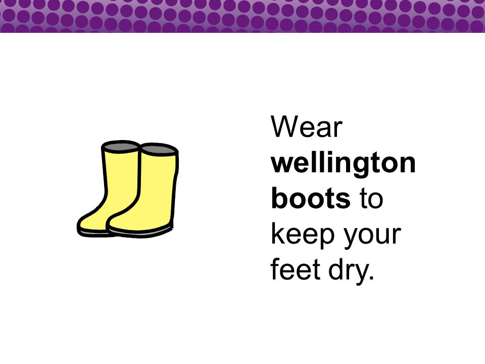 Wear wellington boots to keep your feet dry.