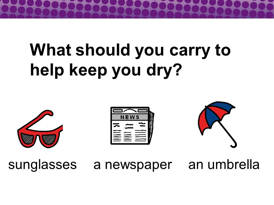 What should you carry to help keep you dry? sunglassesa newspaperan umbrella