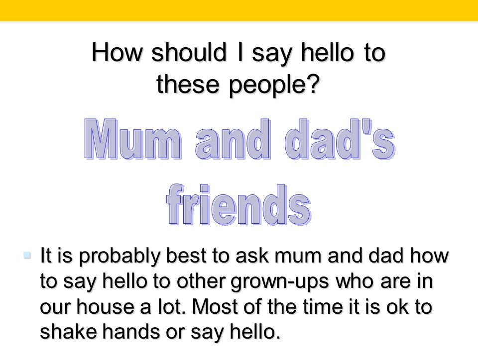 How should I say hello to these people? It is probably best to ask mum and dad how to say hello to other grown-ups who are in our house a lot. Most of