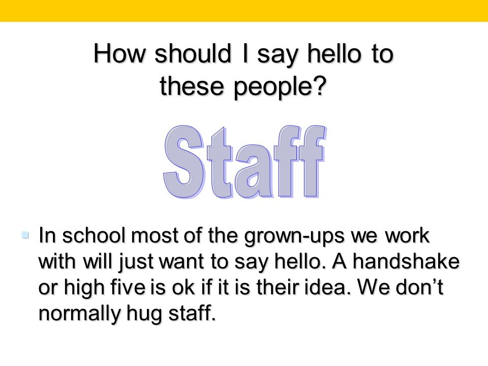 How should I say hello to these people? In school most of the grown-ups we work with will just want to say hello. A handshake or high five is ok if it