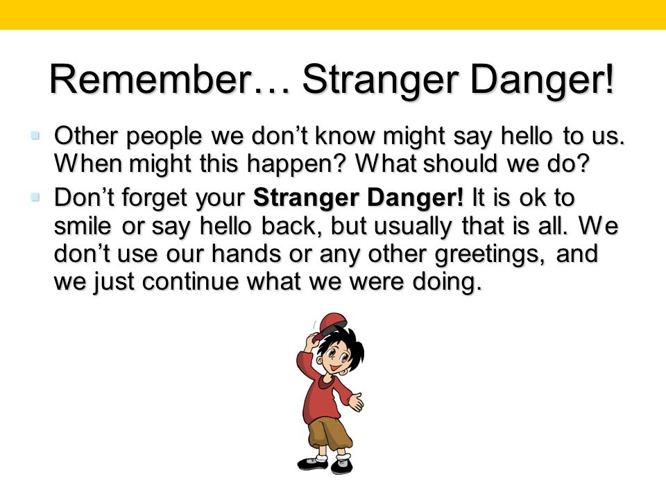 Remember… Stranger Danger! Other people we dont know might say hello to us. When might this happen? What should we do? Other people we dont know might