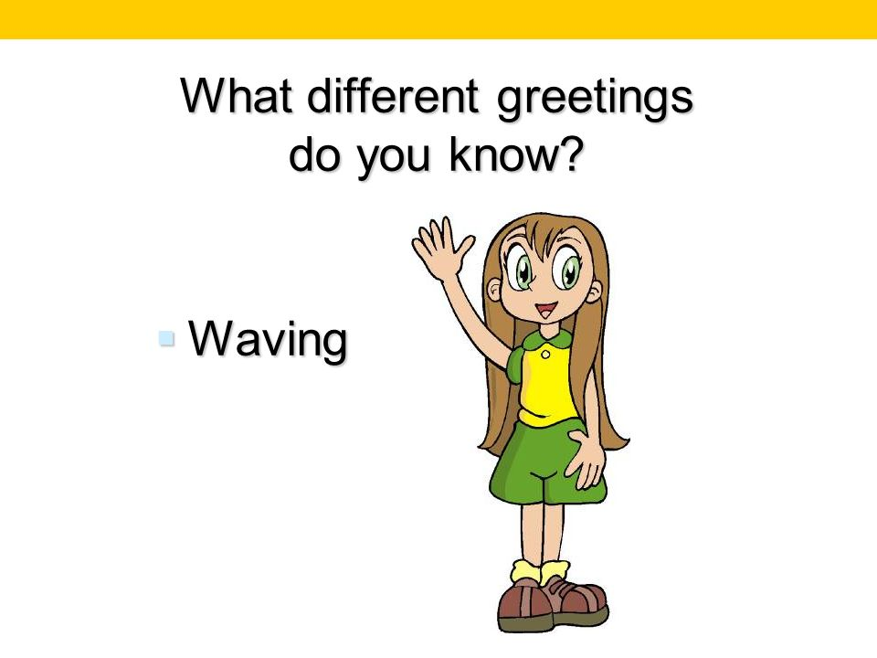 What different greetings do you know? Waving Waving