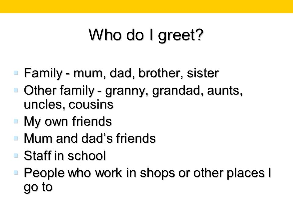 Who do I greet? Family - mum, dad, brother, sister Family - mum, dad, brother, sister Other family - granny, grandad, aunts, uncles, cousins Other fam