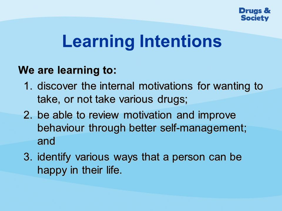 We are learning to: 1.discover the internal motivations for wanting to take, or not take various drugs; 2.be able to review motivation and improve behaviour through better self-management; and 3.identify various ways that a person can be happy in their life.