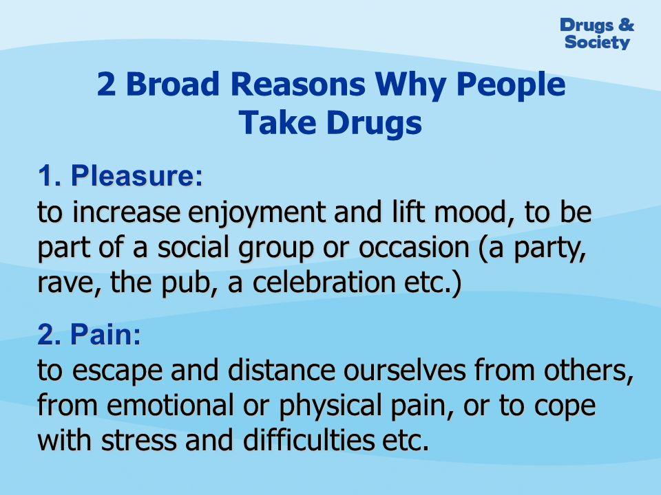 2 Broad Reasons Why People Take Drugs 1.