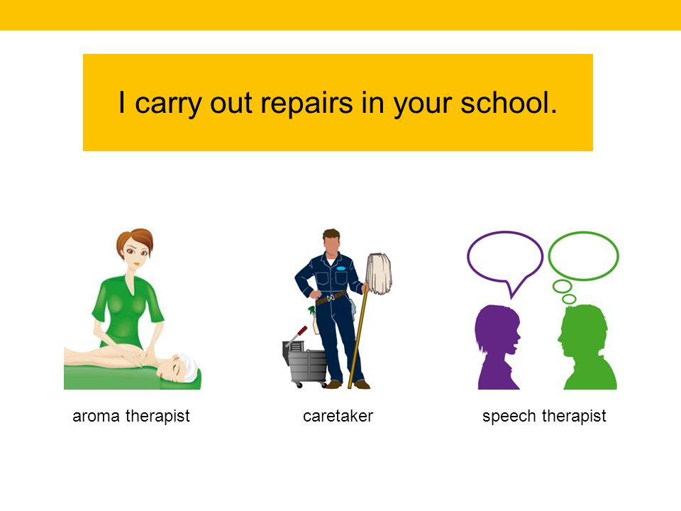 I carry out repairs in your school. speech therapistcaretakeraroma therapist