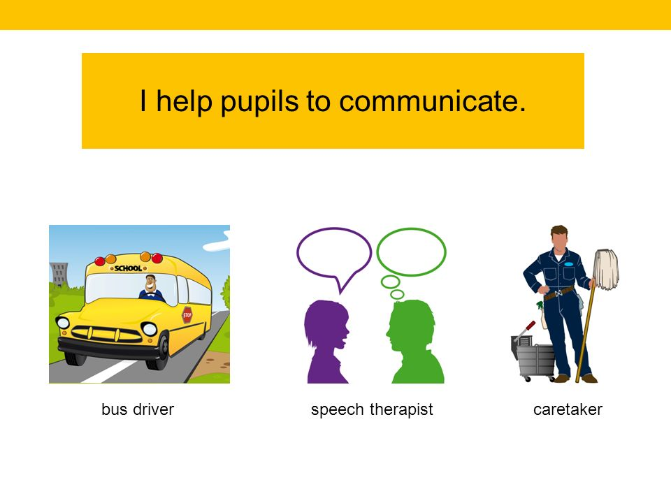 I help pupils to communicate. caretakerspeech therapistbus driver