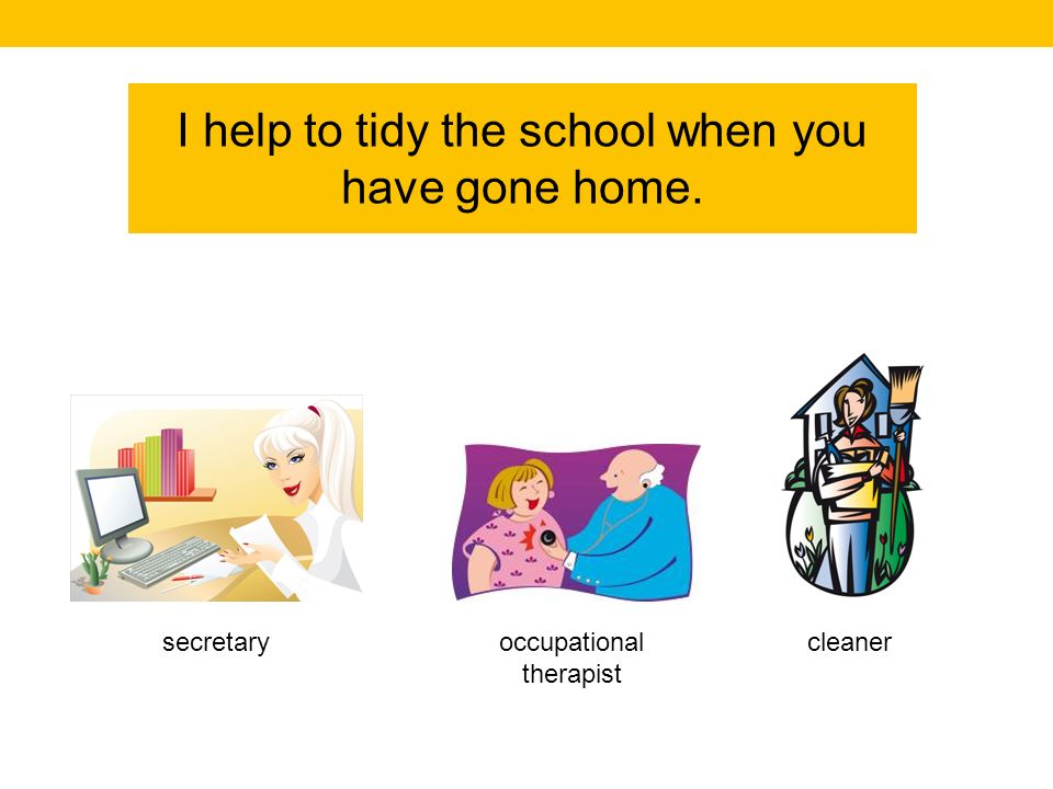 I help to tidy the school when you have gone home. cleaneroccupational therapist secretary