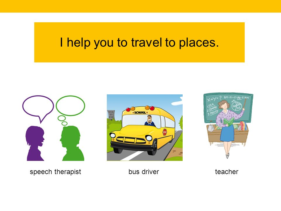 I help you to travel to places. teacherbus driverspeech therapist