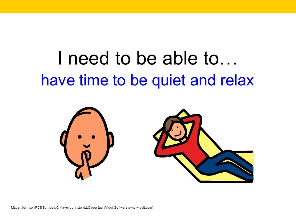 I need to be able to… have time to be quiet and relax Mayer Johnson PCS Symbols © Mayer Johnston LLC (contact Widgit Software www.widgit.com)