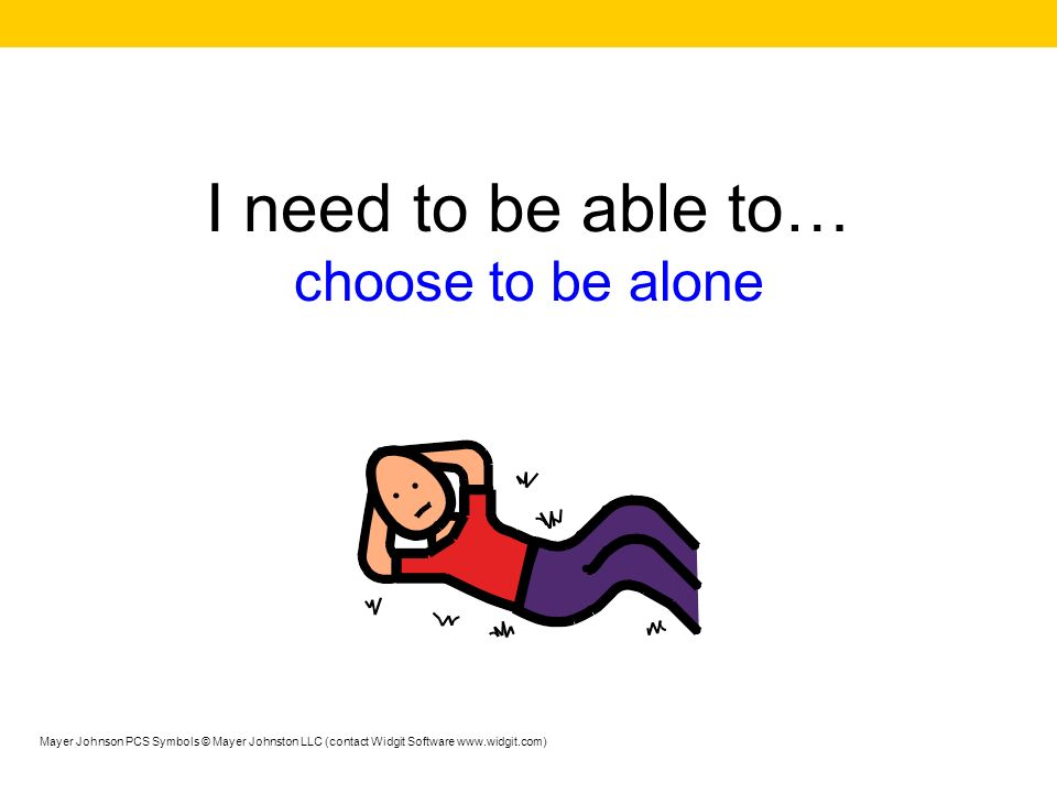 I need to be able to… choose to be alone Mayer Johnson PCS Symbols © Mayer Johnston LLC (contact Widgit Software www.widgit.com)