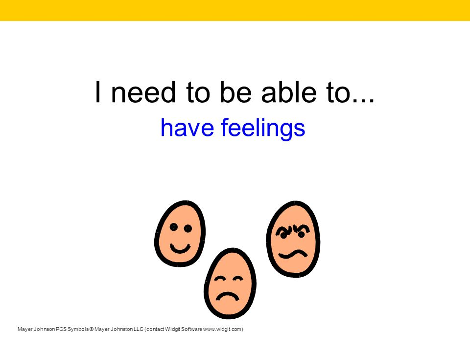 I need to be able to... have feelings Mayer Johnson PCS Symbols © Mayer Johnston LLC (contact Widgit Software www.widgit.com)