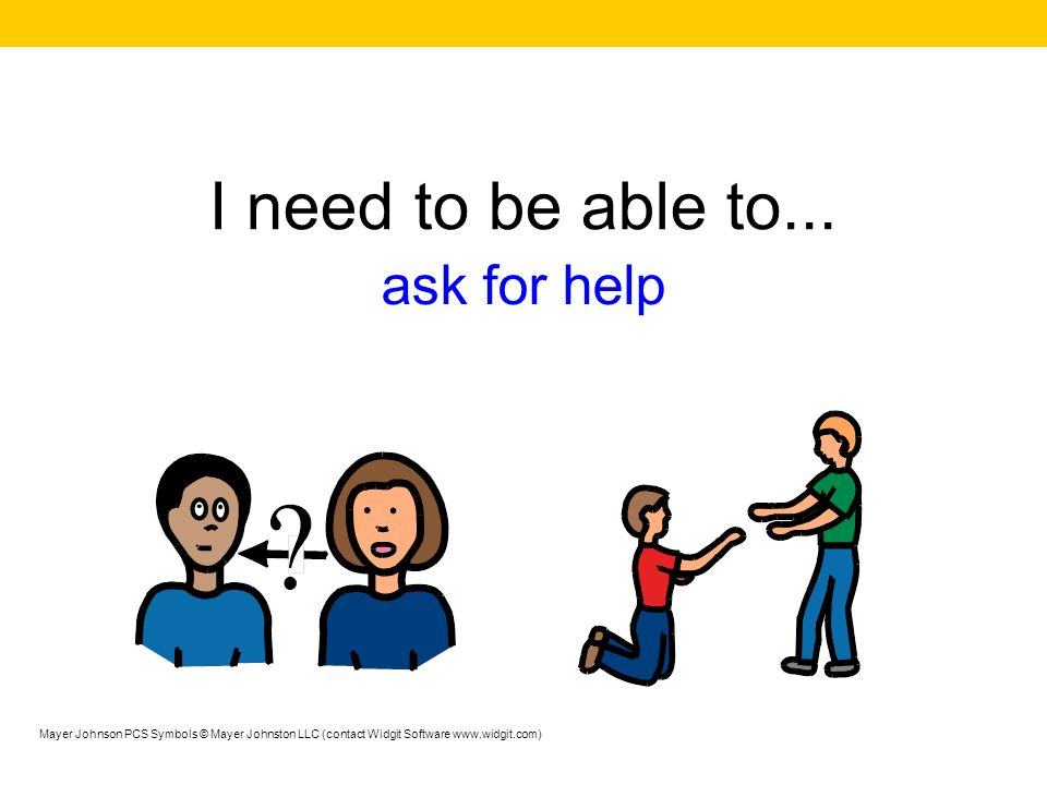 I need to be able to... ask for help Mayer Johnson PCS Symbols © Mayer Johnston LLC (contact Widgit Software www.widgit.com)