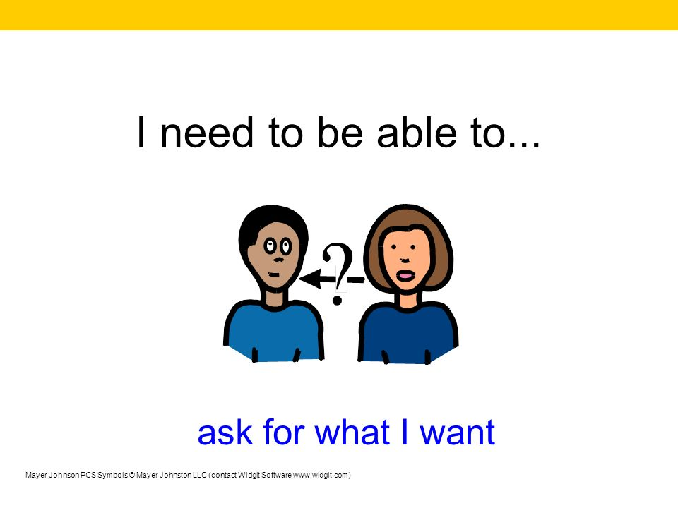 I need to be able to... ask for what I want Mayer Johnson PCS Symbols © Mayer Johnston LLC (contact Widgit Software www.widgit.com)