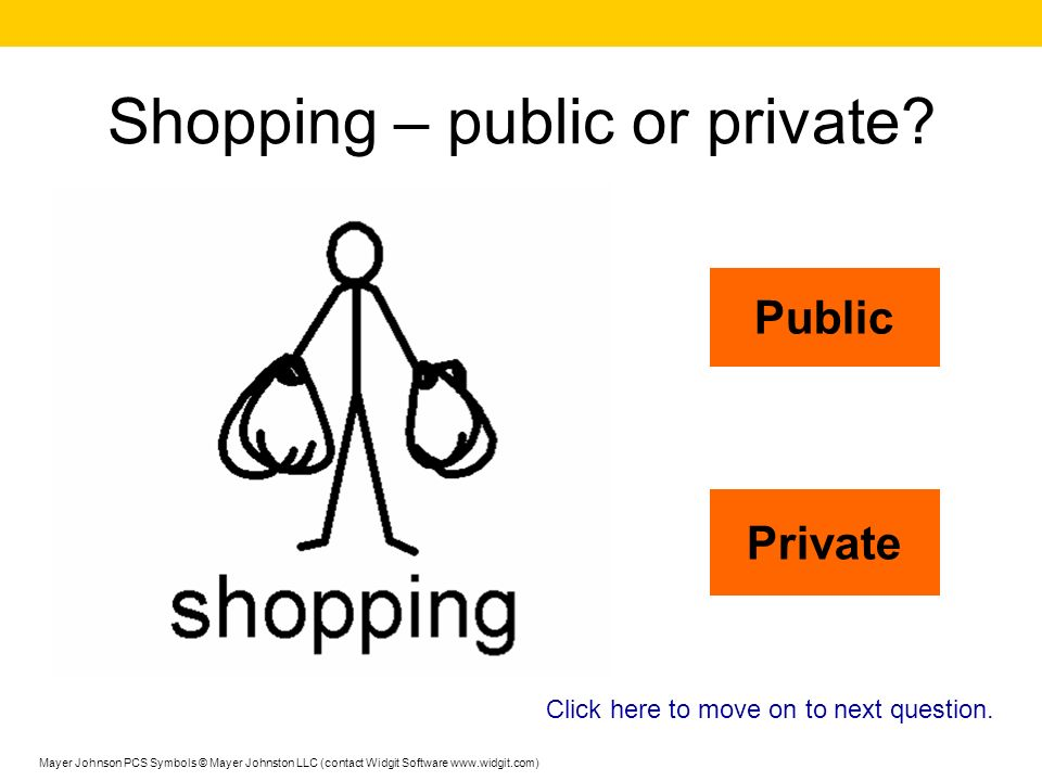 Using the toilet – public or private? Public Private Click here to move on to next question. Mayer Johnson PCS Symbols © Mayer Johnston LLC (contact W