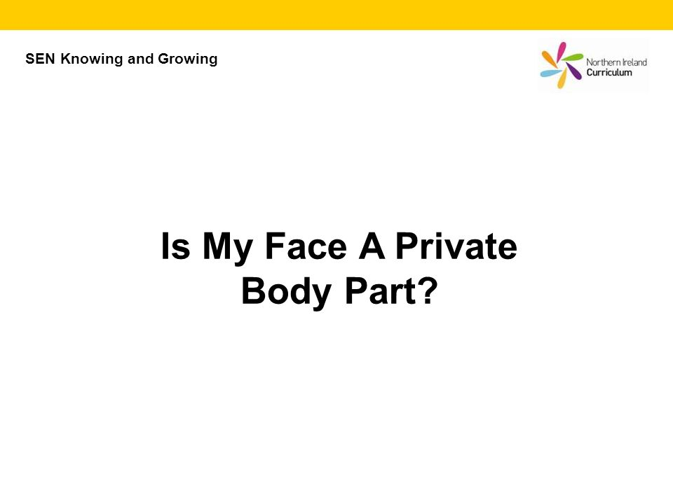 Is My Face A Private Body Part? SEN Knowing and Growing
