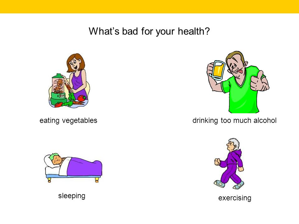 Whats bad for your health? drinking too much alcohol exercising sleeping eating vegetables
