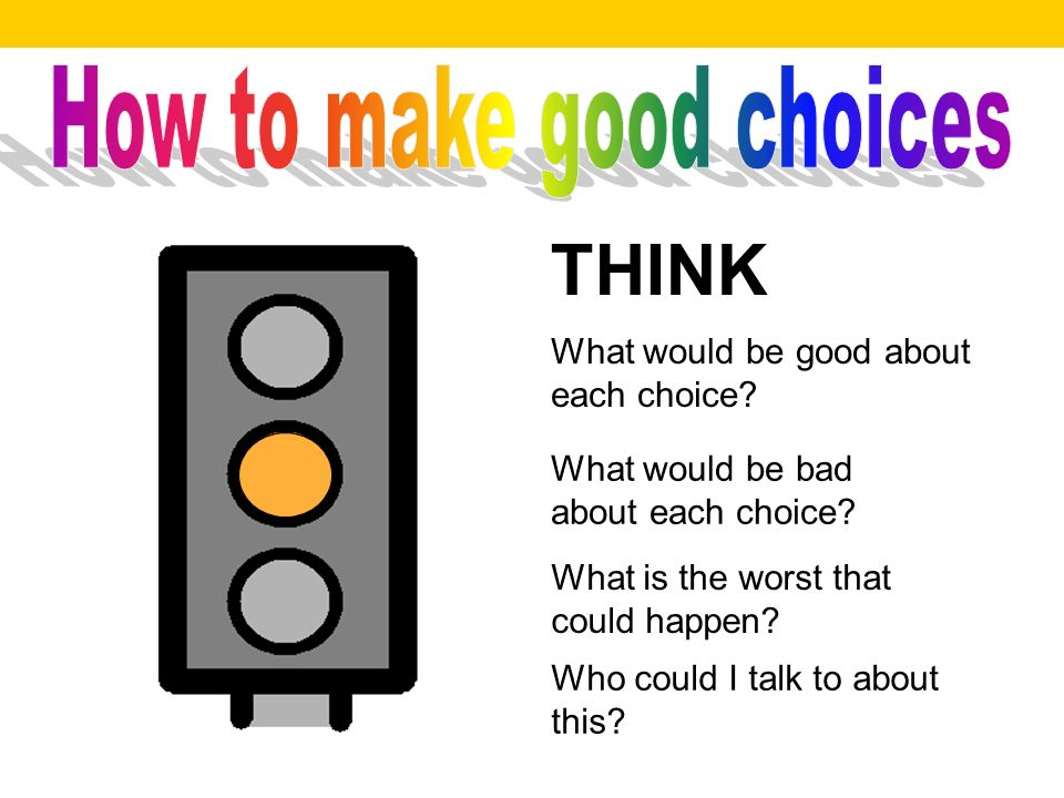 THINK What would be good about each choice.What would be bad about each choice.