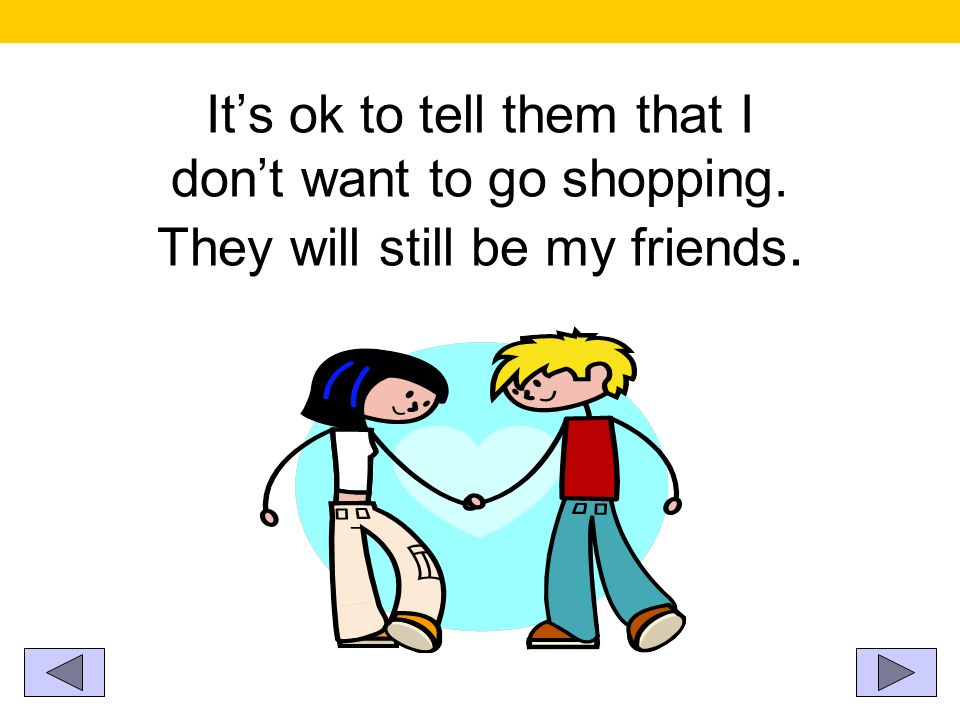Its ok to tell them that I dont want to go shopping. They will still be my friends.