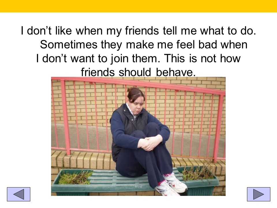 I dont like when my friends tell me what to do. Sometimes they make me feel bad when I dont want to join them. This is not how friends should behave.