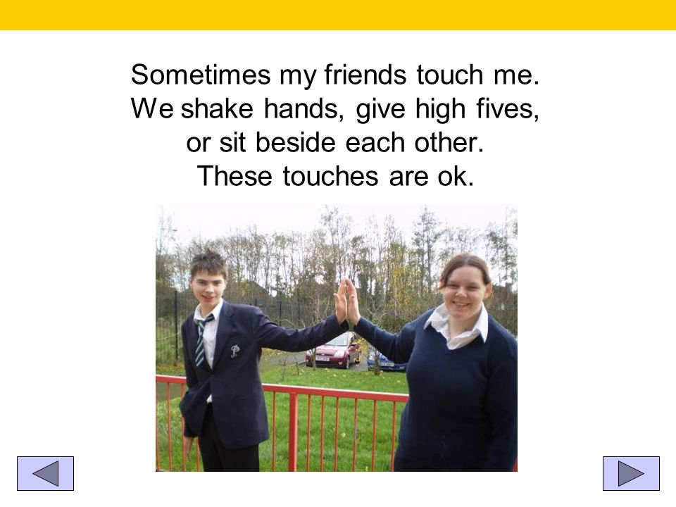 Sometimes my friends touch me. We shake hands, give high fives, or sit beside each other. These touches are ok.